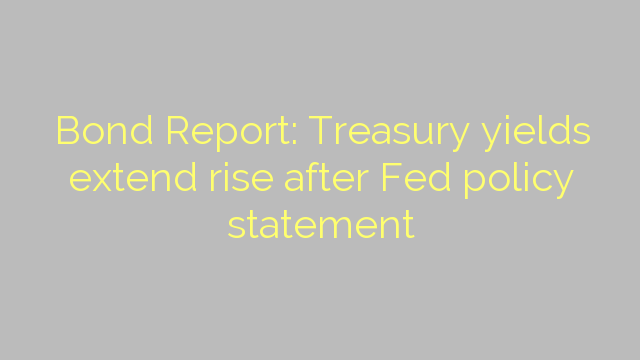 Bond Report: Treasury yields extend rise after Fed policy statement