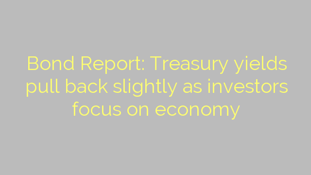 Bond Report: Treasury yields pull back slightly as investors focus on economy