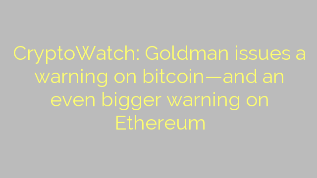 CryptoWatch: Goldman issues a warning on bitcoin—and an even bigger warning on Ethereum