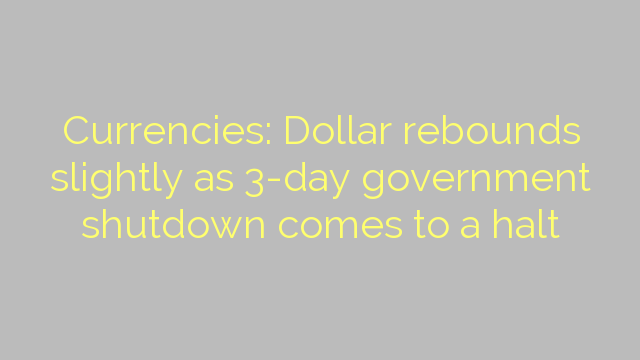 Currencies: Dollar rebounds slightly as 3-day government shutdown comes to a halt