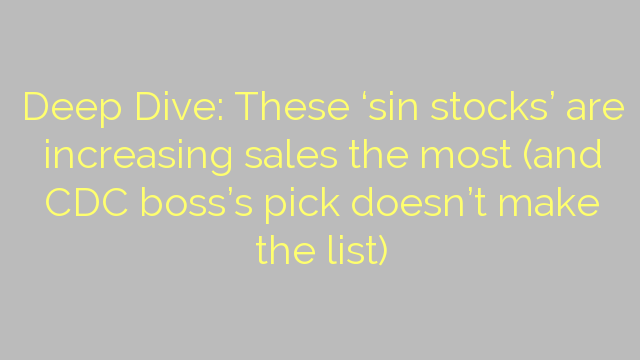 Deep Dive: These 'sin stocks' are increasing sales the most (and CDC boss's pick doesn't make the list)