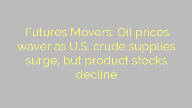 Futures Movers: Oil prices waver as U.S. crude supplies surge, but product stocks decline