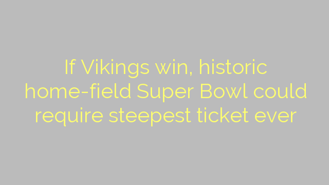 If Vikings win, historic home-field Super Bowl could require steepest ticket ever