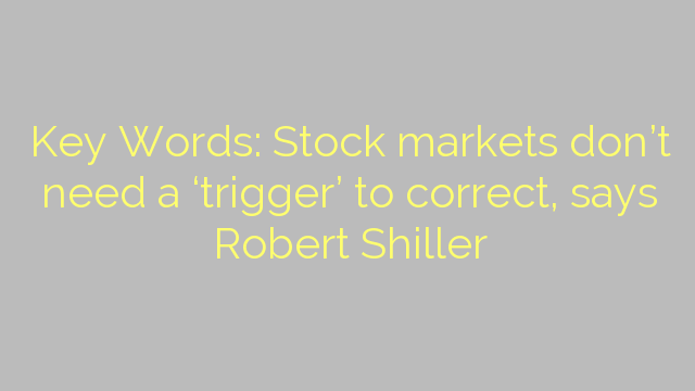 Key Words: Stock markets don't need a 'trigger' to correct, says Robert Shiller
