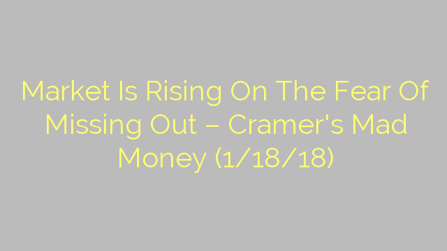 Market Is Rising On The Fear Of Missing Out – Cramer's Mad Money (1/18/18)