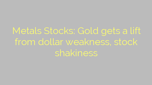 Metals Stocks: Gold gets a lift from dollar weakness, stock shakiness