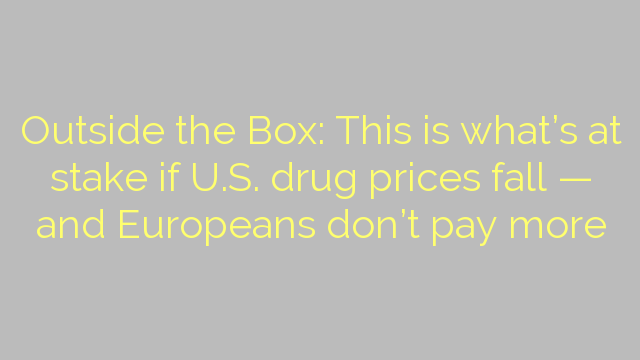Outside the Box: This is what's at stake if U.S. drug prices fall — and Europeans don't pay more