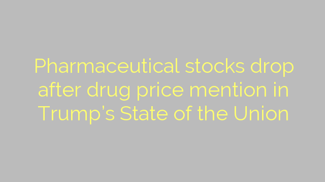 Pharmaceutical stocks drop after drug price mention in Trump's State of the Union