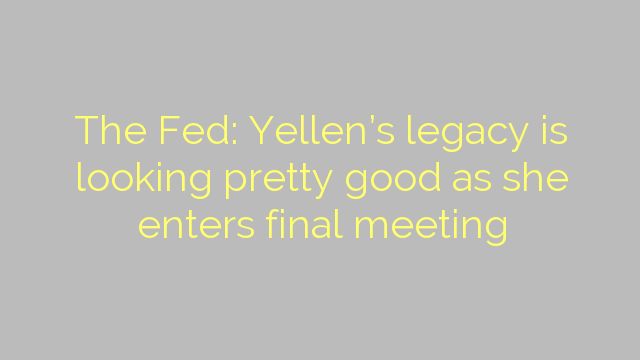 The Fed: Yellen's legacy is looking pretty good as she enters final meeting