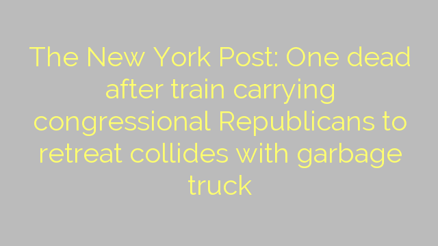 The New York Post: One dead after train carrying congressional Republicans to retreat collides with garbage truck
