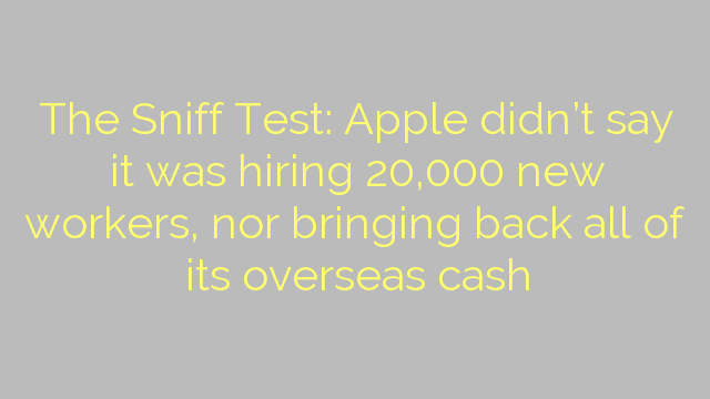 The Sniff Test: Apple didn't say it was hiring 20,000 new workers, nor bringing back all of its overseas cash