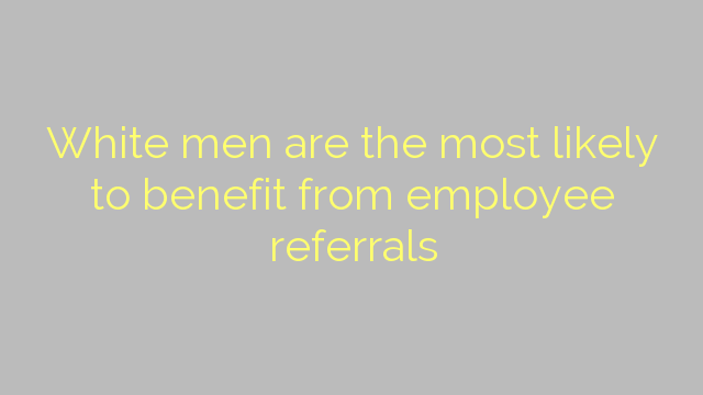 White men are the most likely to benefit from employee referrals