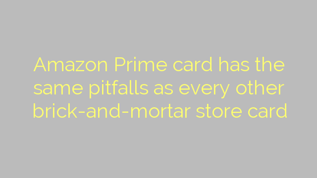 Amazon Prime card has the same pitfalls as every other brick-and-mortar store card