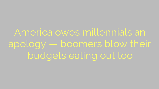 America owes millennials an apology — boomers blow their budgets eating out too