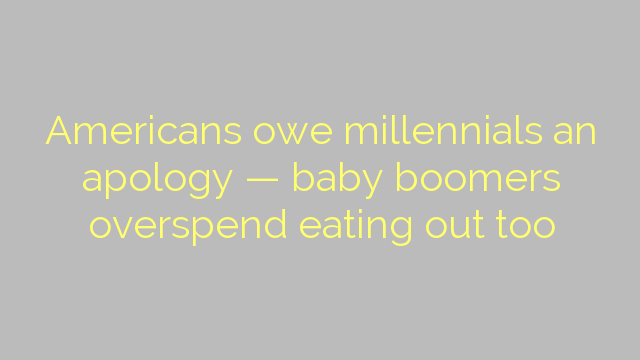 Americans owe millennials an apology — baby boomers overspend eating out too