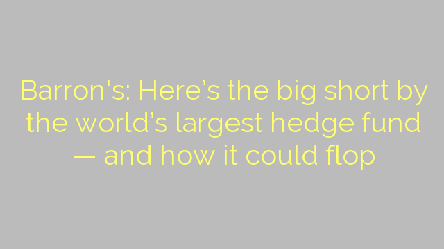 Barron's: Here's the big short by the world's largest hedge fund — and how it could flop