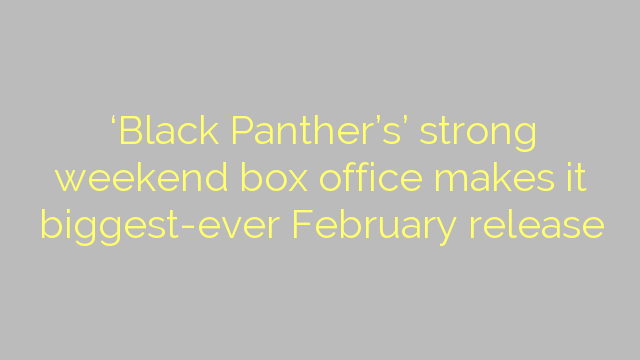 'Black Panther's' strong weekend box office makes it biggest-ever February release