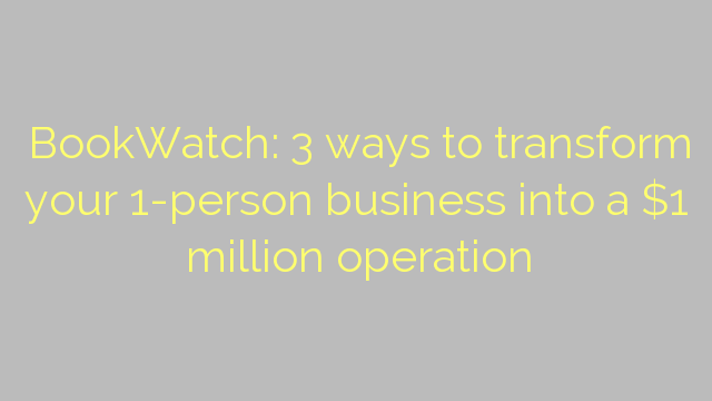 BookWatch: 3 ways to transform your 1-person business into a $1 million operation
