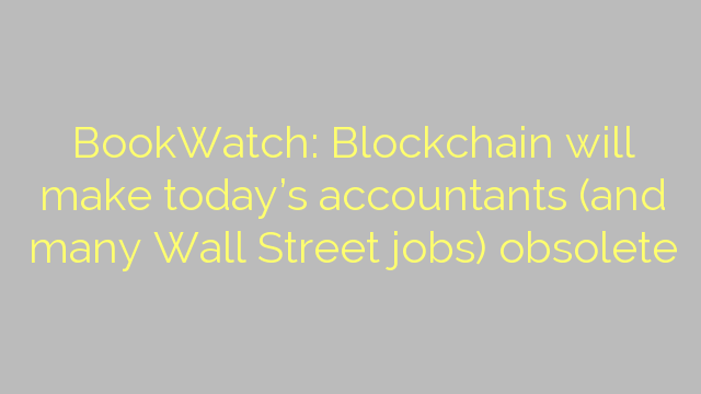 BookWatch: Blockchain will make today's accountants (and many Wall Street jobs) obsolete