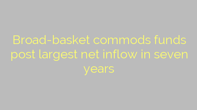 Broad-basket commods funds post largest net inflow in seven years