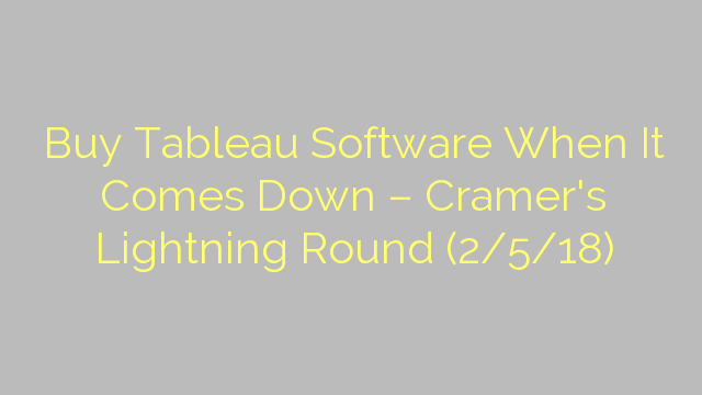 Buy Tableau Software When It Comes Down – Cramer's Lightning Round (2/5/18)