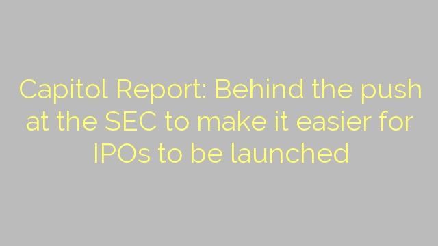 Capitol Report: Behind the push at the SEC to make it easier for IPOs to be launched