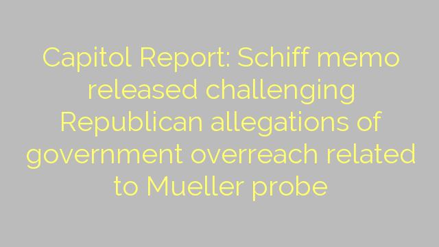 Capitol Report: Schiff memo released challenging Republican allegations of government overreach related to Mueller probe