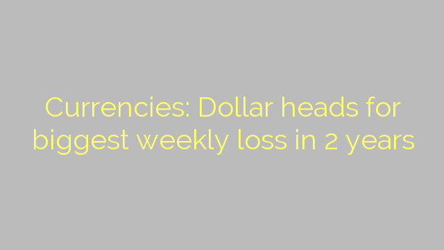 Currencies: Dollar heads for biggest weekly loss in 2 years