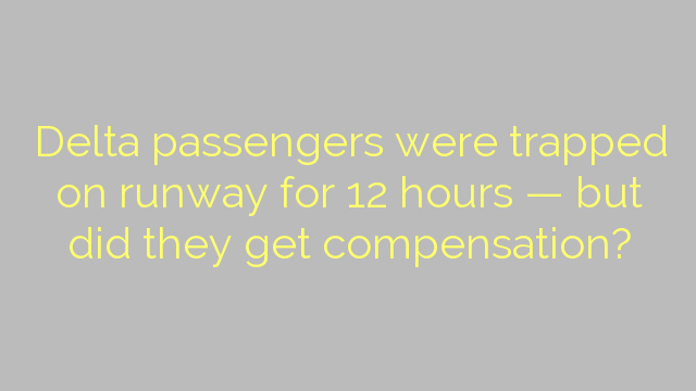 Delta passengers were trapped on runway for 12 hours — but did they get compensation?