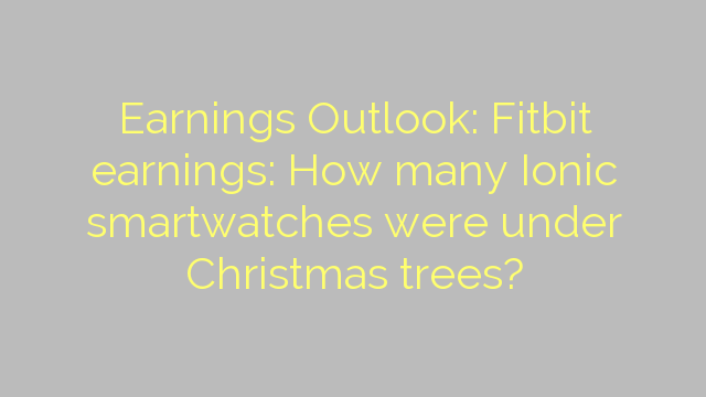 Earnings Outlook: Fitbit earnings: How many Ionic smartwatches were under Christmas trees?