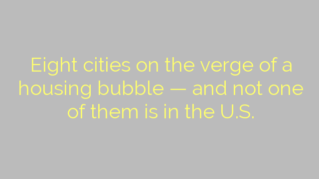 Eight cities on the verge of a housing bubble — and not one of them is in the U.S.