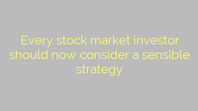 Every stock market investor should now consider a sensible strategy
