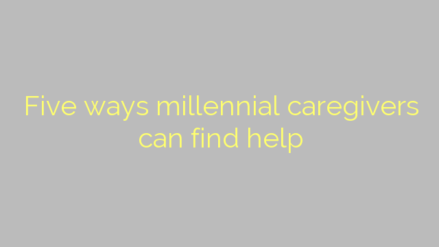 Five ways millennial caregivers can find help