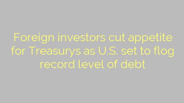 Foreign investors cut appetite for Treasurys as U.S. set to flog record level of debt
