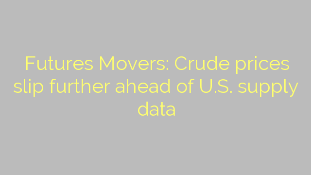 Futures Movers: Crude prices slip further ahead of U.S. supply data