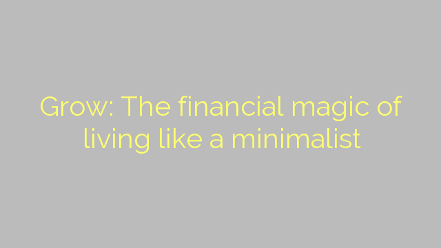 Grow: The financial magic of living like a minimalist