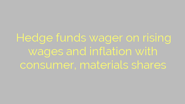 Hedge funds wager on rising wages and inflation with consumer, materials shares