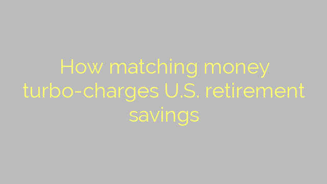 How matching money turbo-charges U.S. retirement savings