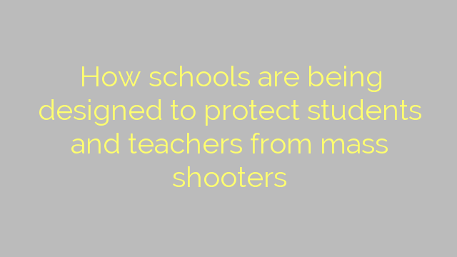 How schools are being designed to protect students and teachers from mass shooters