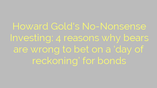 Howard Gold's No-Nonsense Investing: 4 reasons why bears are wrong to bet on a 'day of reckoning' for bonds