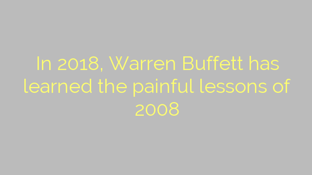 In 2018, Warren Buffett has learned the painful lessons of 2008
