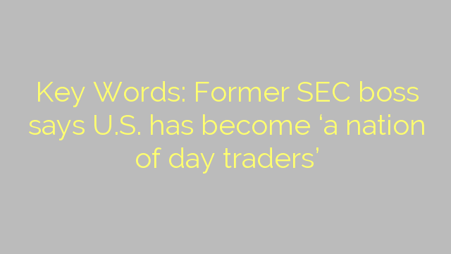 Key Words: Former SEC boss says U.S. has become 'a nation of day traders'