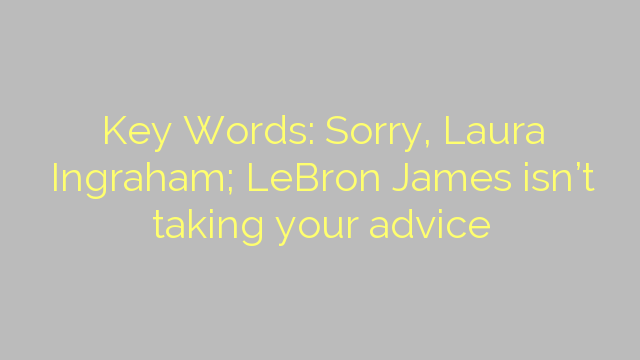 Key Words: Sorry, Laura Ingraham; LeBron James isn't taking your advice