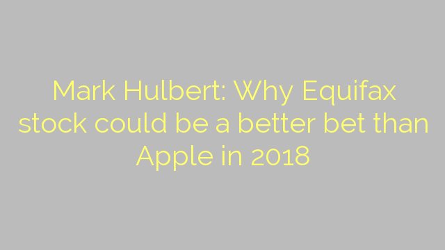 Mark Hulbert: Why Equifax stock could be a better bet than Apple in 2018