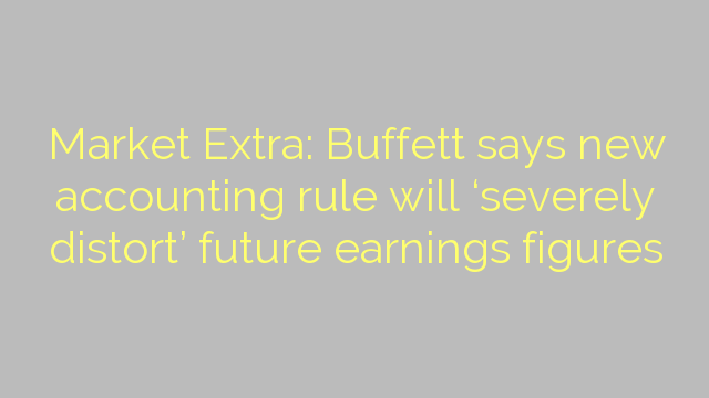 Market Extra: Buffett says new accounting rule will 'severely distort' future earnings figures