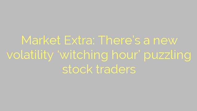 Market Extra: There's a new volatility 'witching hour' puzzling stock traders