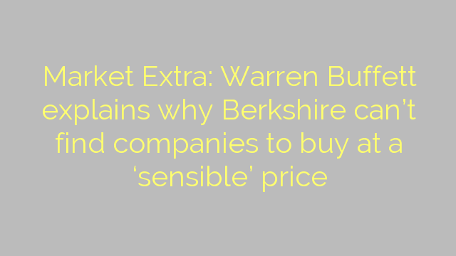 Market Extra: Warren Buffett explains why Berkshire can't find companies to buy at a 'sensible' price