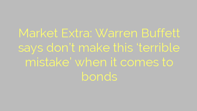 Market Extra: Warren Buffett says don't make this 'terrible mistake' when it comes to bonds