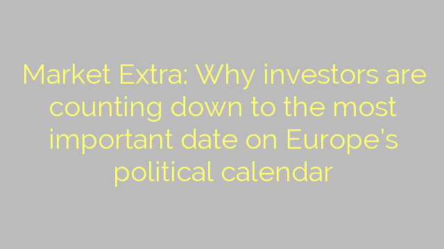 Market Extra: Why investors are counting down to the most important date on Europe's political calendar