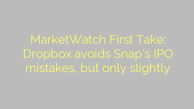 MarketWatch First Take: Dropbox avoids Snap's IPO mistakes, but only slightly